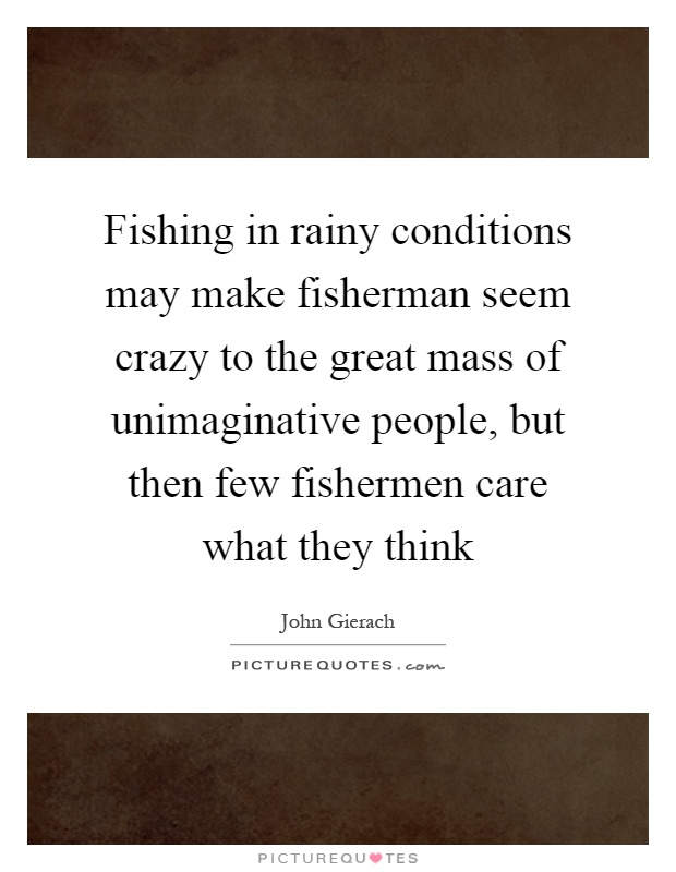 Fishing in rainy conditions may make fisherman seem crazy to the great mass of unimaginative people, but then few fishermen care what they think Picture Quote #1
