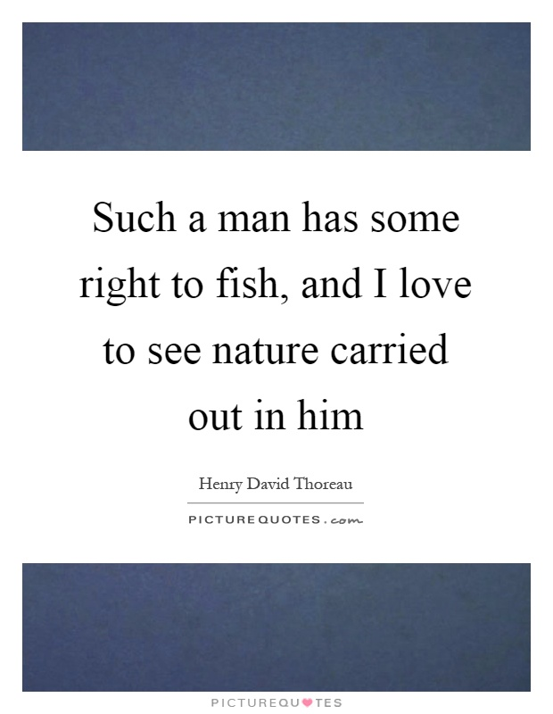 Such a man has some right to fish, and I love to see nature carried out in him Picture Quote #1