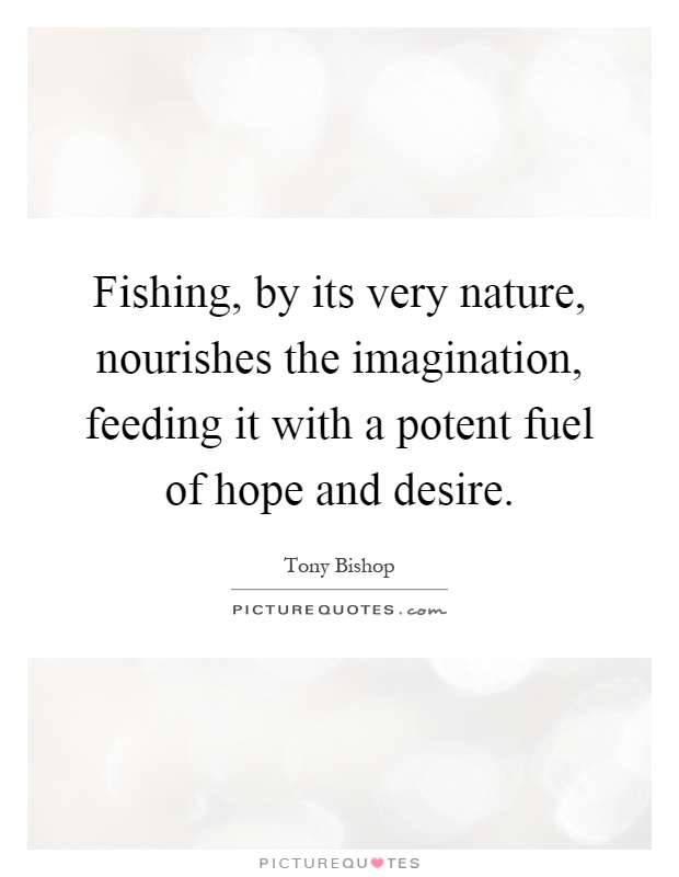 Fishing, by its very nature, nourishes the imagination, feeding it with a potent fuel of hope and desire Picture Quote #1