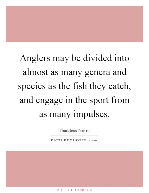 Anglers may be divided into almost as many genera and species as the fish they catch, and engage in the sport from as many impulses Picture Quote #1