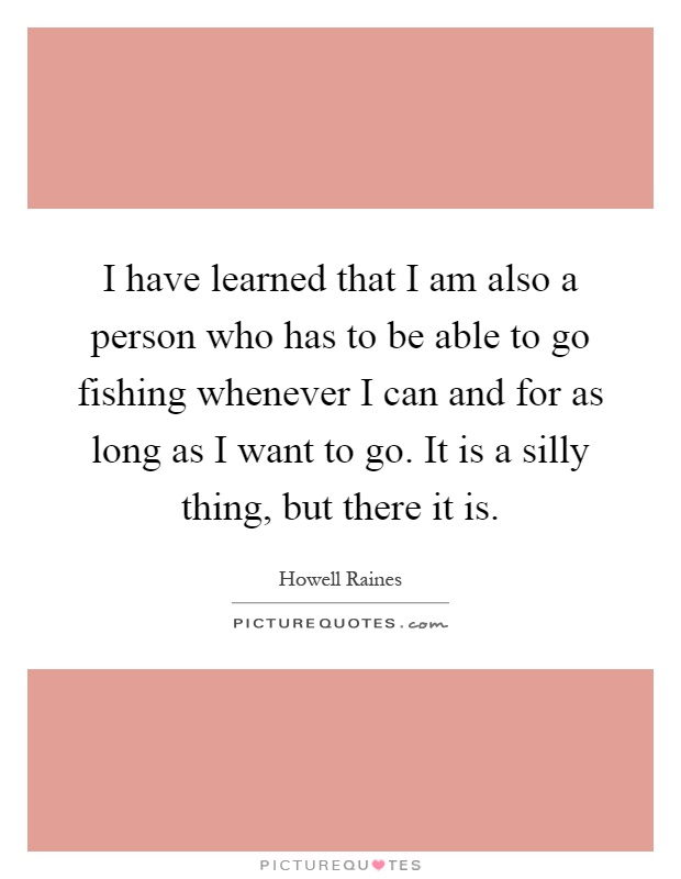 I have learned that I am also a person who has to be able to go fishing whenever I can and for as long as I want to go. It is a silly thing, but there it is Picture Quote #1
