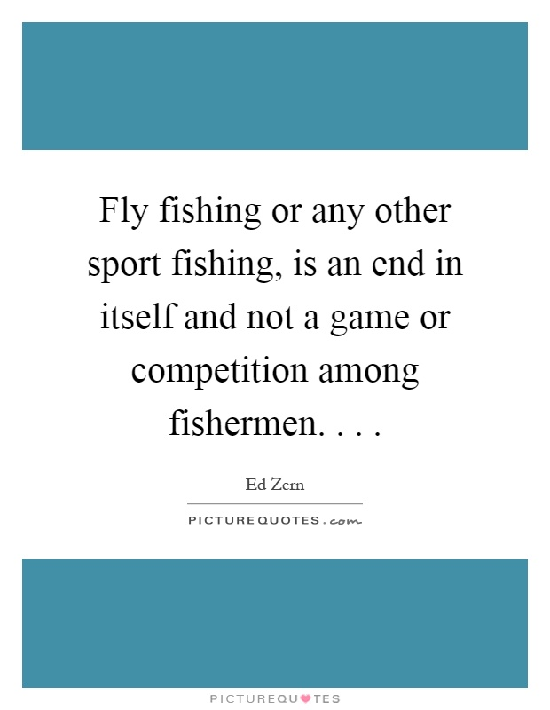 Fly fishing or any other sport fishing, is an end in itself and not a game or competition among fishermen Picture Quote #1