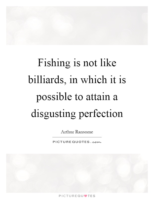 Fishing is not like billiards, in which it is possible to attain a disgusting perfection Picture Quote #1
