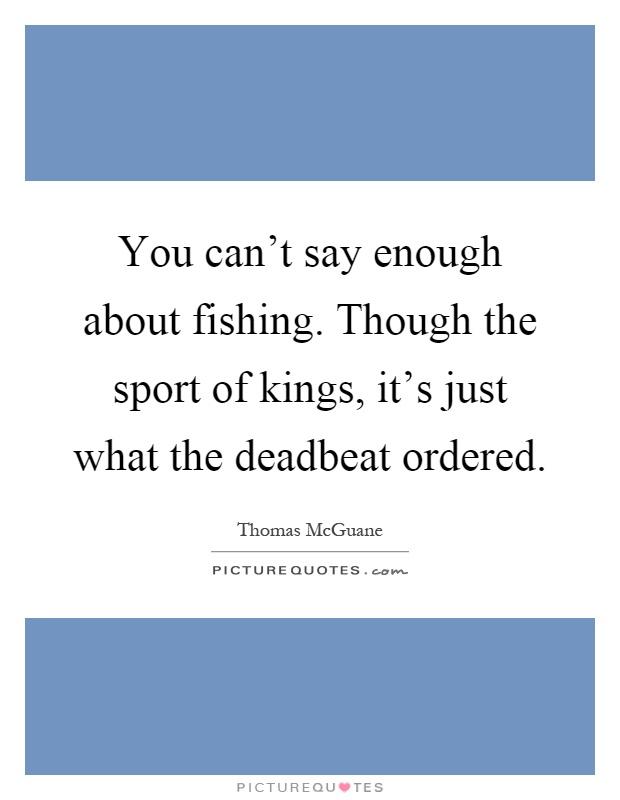 You can't say enough about fishing. Though the sport of kings, it's just what the deadbeat ordered Picture Quote #1