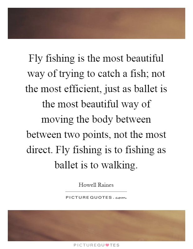 Fly fishing is the most beautiful way of trying to catch a fish; not the most efficient, just as ballet is the most beautiful way of moving the body between between two points, not the most direct. Fly fishing is to fishing as ballet is to walking Picture Quote #1