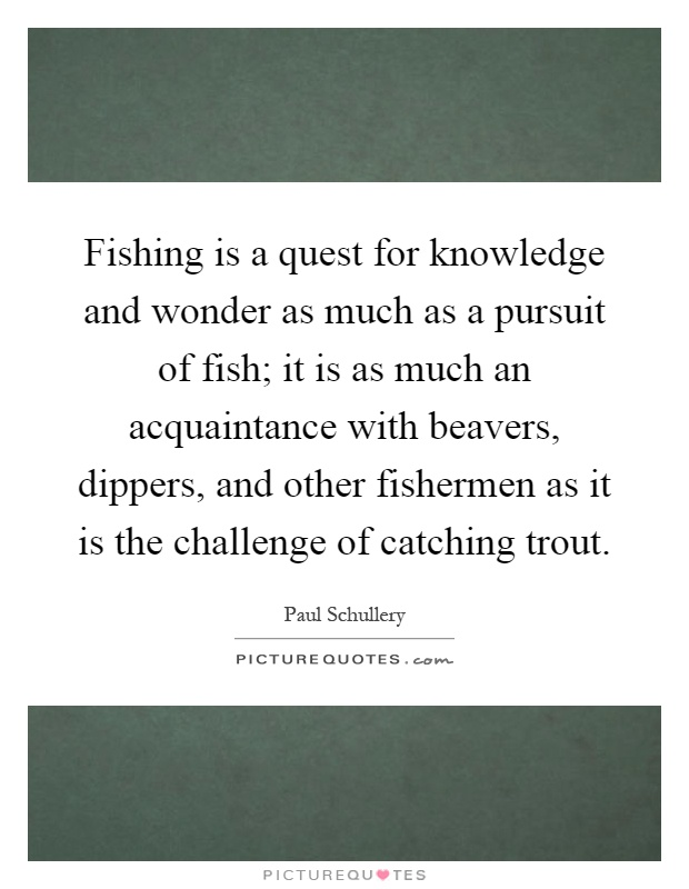 Fishing is a quest for knowledge and wonder as much as a pursuit of fish; it is as much an acquaintance with beavers, dippers, and other fishermen as it is the challenge of catching trout Picture Quote #1