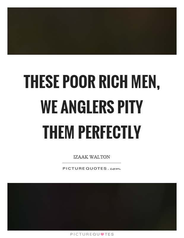 These poor rich men, we anglers pity them perfectly Picture Quote #1