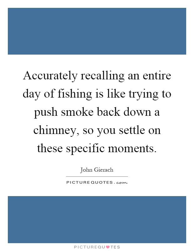 Accurately recalling an entire day of fishing is like trying to push smoke back down a chimney, so you settle on these specific moments Picture Quote #1