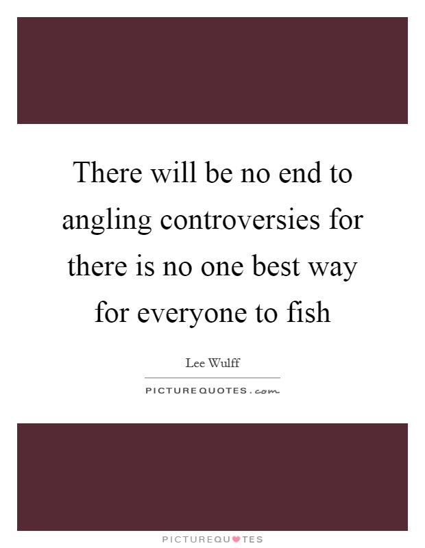 There will be no end to angling controversies for there is no one best way for everyone to fish Picture Quote #1