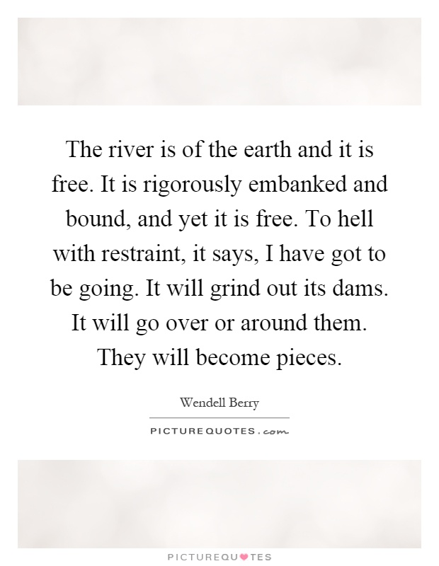The river is of the earth and it is free. It is rigorously embanked and bound, and yet it is free. To hell with restraint, it says, I have got to be going. It will grind out its dams. It will go over or around them. They will become pieces Picture Quote #1