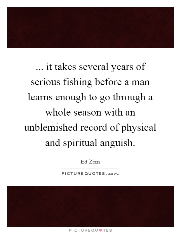 ... it takes several years of serious fishing before a man learns enough to go through a whole season with an unblemished record of physical and spiritual anguish Picture Quote #1