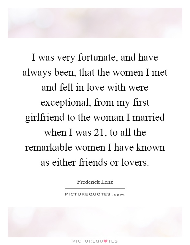 I was very fortunate, and have always been, that the women I met and fell in love with were exceptional, from my first girlfriend to the woman I married when I was 21, to all the remarkable women I have known as either friends or lovers Picture Quote #1