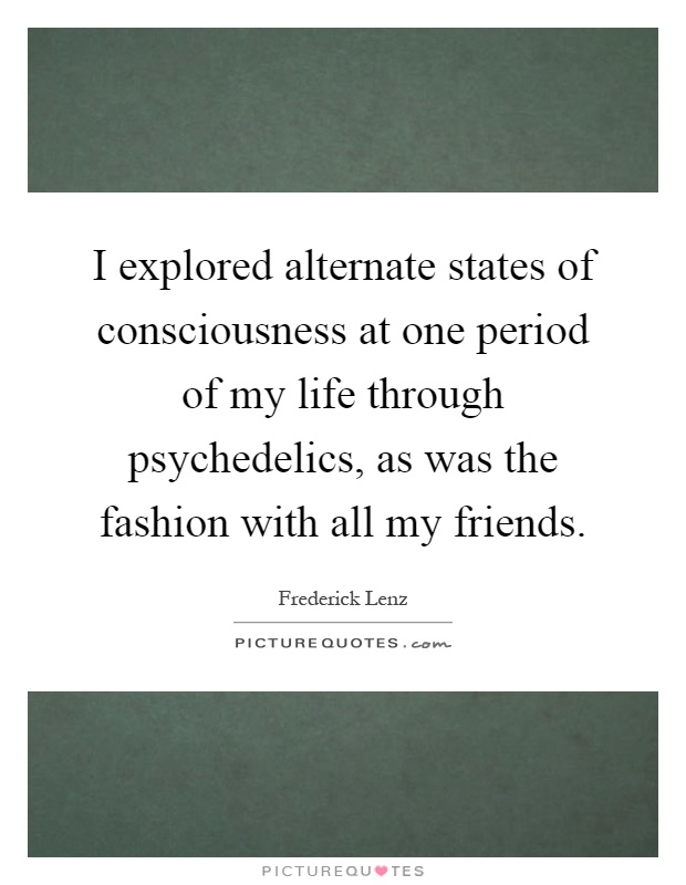 I explored alternate states of consciousness at one period of my life through psychedelics, as was the fashion with all my friends Picture Quote #1