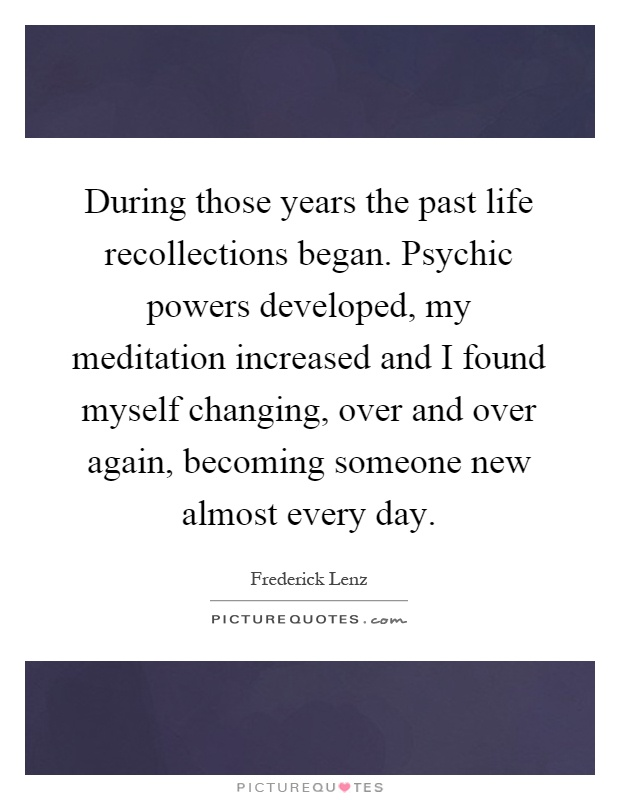 During those years the past life recollections began. Psychic powers developed, my meditation increased and I found myself changing, over and over again, becoming someone new almost every day Picture Quote #1