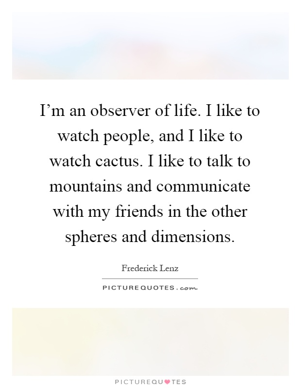 I'm an observer of life. I like to watch people, and I like to watch cactus. I like to talk to mountains and communicate with my friends in the other spheres and dimensions Picture Quote #1