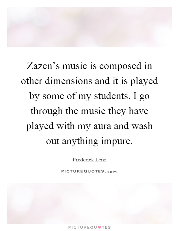 Zazen's music is composed in other dimensions and it is played by some of my students. I go through the music they have played with my aura and wash out anything impure Picture Quote #1