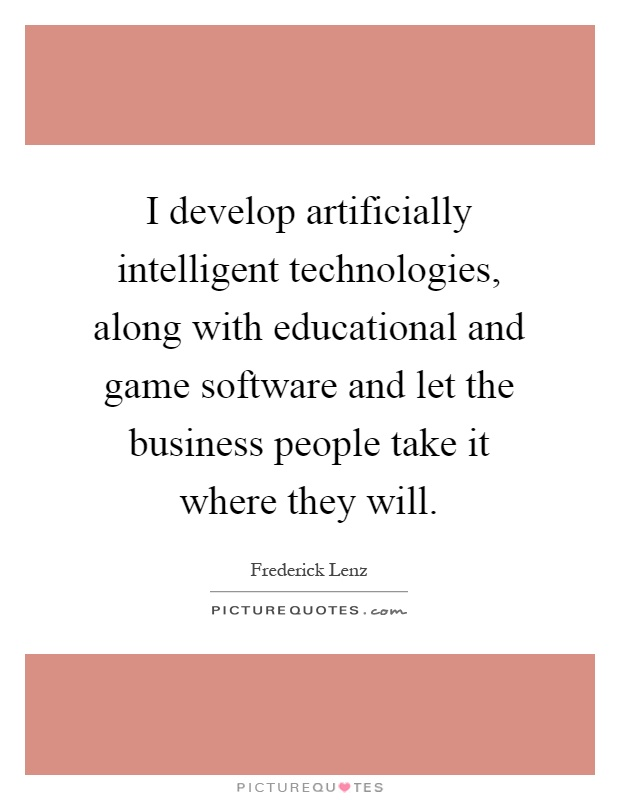 I develop artificially intelligent technologies, along with educational and game software and let the business people take it where they will Picture Quote #1
