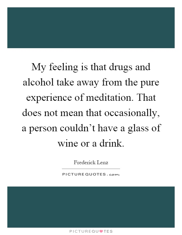 My feeling is that drugs and alcohol take away from the pure experience of meditation. That does not mean that occasionally, a person couldn't have a glass of wine or a drink Picture Quote #1
