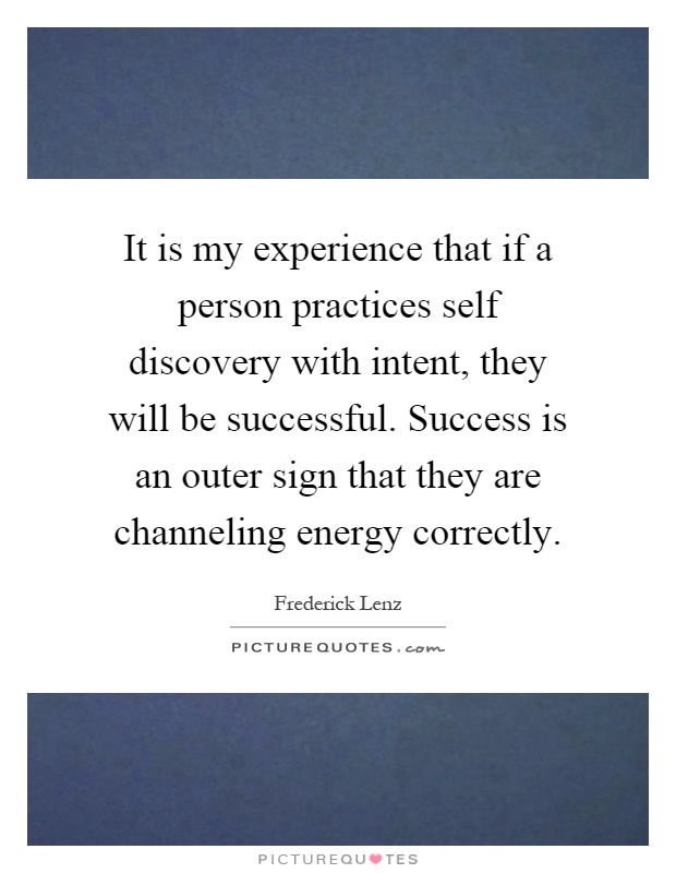 It is my experience that if a person practices self discovery with intent, they will be successful. Success is an outer sign that they are channeling energy correctly Picture Quote #1