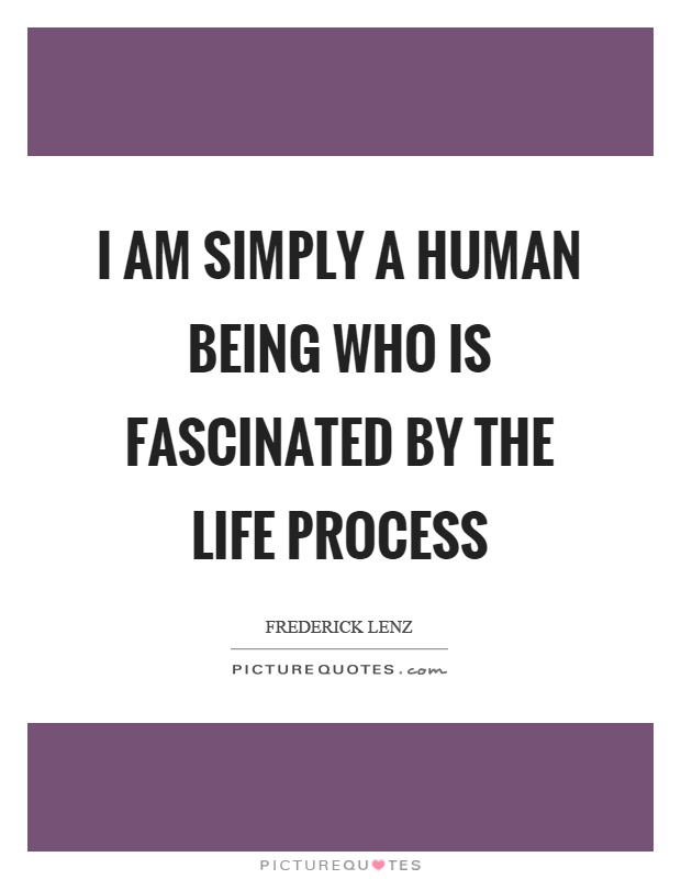 I am simply a human being who is fascinated by the life process Picture Quote #1