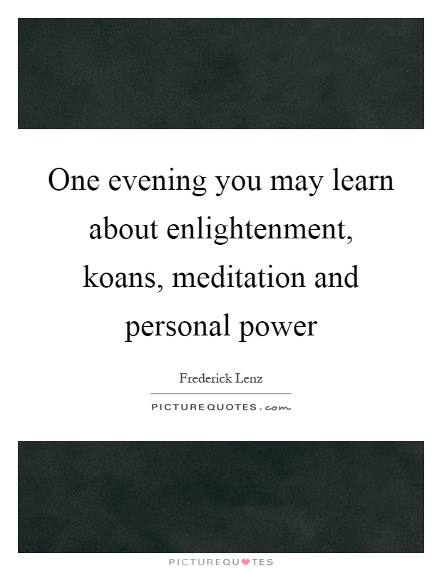 One evening you may learn about enlightenment, koans, meditation and personal power Picture Quote #1