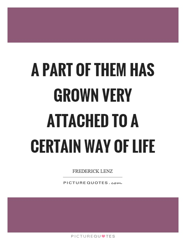 A part of them has grown very attached to a certain way of life Picture Quote #1