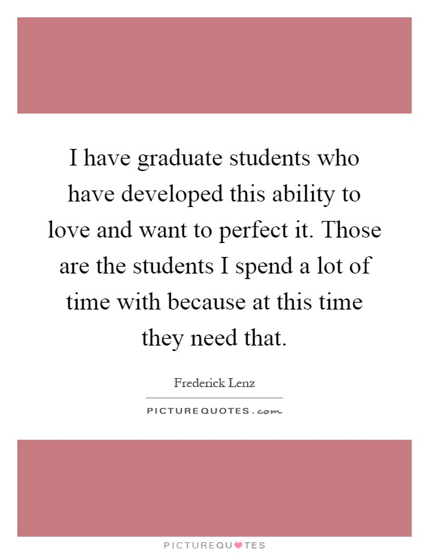 I have graduate students who have developed this ability to love and want to perfect it. Those are the students I spend a lot of time with because at this time they need that Picture Quote #1