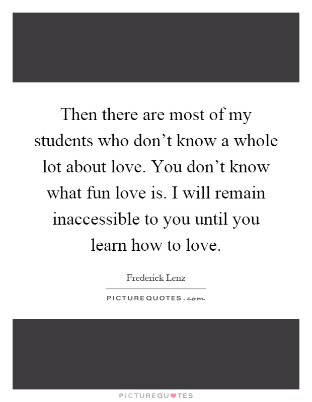 Then there are most of my students who don't know a whole lot about love. You don't know what fun love is. I will remain inaccessible to you until you learn how to love Picture Quote #1