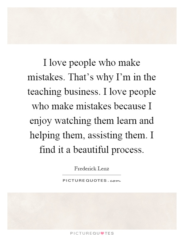I love people who make mistakes. That's why I'm in the teaching business. I love people who make mistakes because I enjoy watching them learn and helping them, assisting them. I find it a beautiful process Picture Quote #1