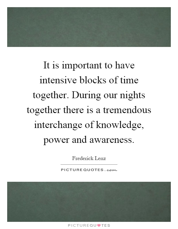 It is important to have intensive blocks of time together. During our nights together there is a tremendous interchange of knowledge, power and awareness Picture Quote #1
