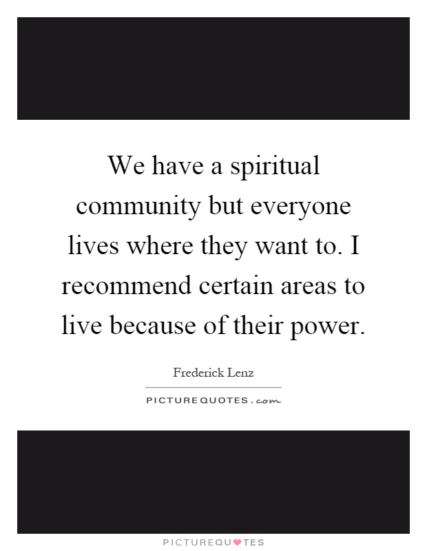 We have a spiritual community but everyone lives where they want to. I recommend certain areas to live because of their power Picture Quote #1