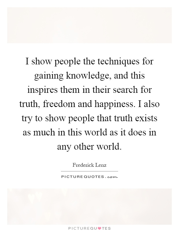 I show people the techniques for gaining knowledge, and this inspires them in their search for truth, freedom and happiness. I also try to show people that truth exists as much in this world as it does in any other world Picture Quote #1