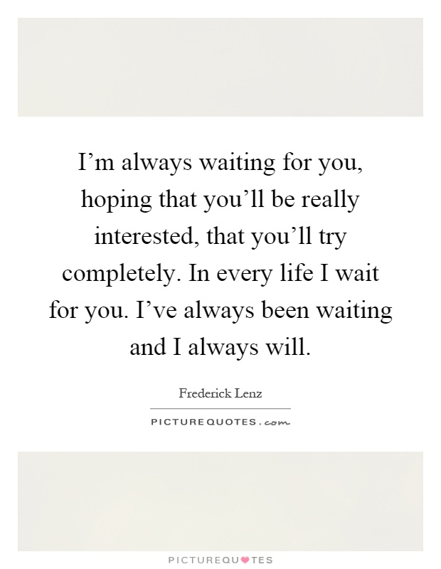 I'm always waiting for you, hoping that you'll be really interested, that you'll try completely. In every life I wait for you. I've always been waiting and I always will Picture Quote #1