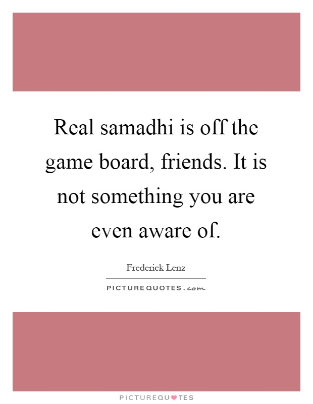 Real samadhi is off the game board, friends. It is not something you are even aware of Picture Quote #1