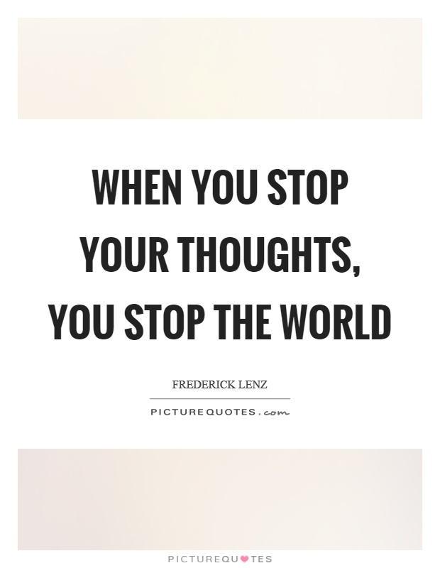 When you stop your thoughts, you stop the world Picture Quote #1
