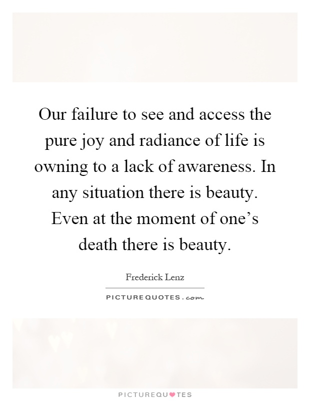Our failure to see and access the pure joy and radiance of life is owning to a lack of awareness. In any situation there is beauty. Even at the moment of one's death there is beauty Picture Quote #1