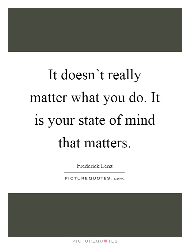 It doesn't really matter what you do. It is your state of mind that matters Picture Quote #1