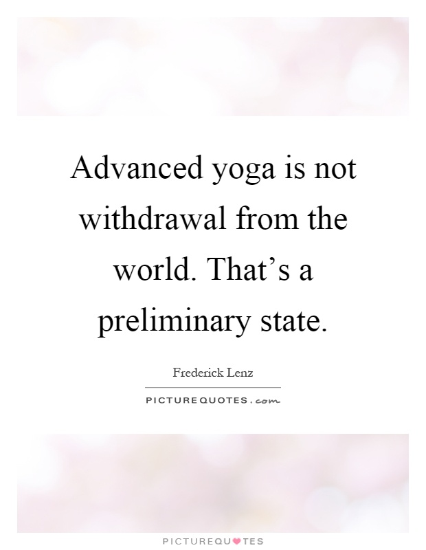 Advanced yoga is not withdrawal from the world. That's a preliminary state Picture Quote #1