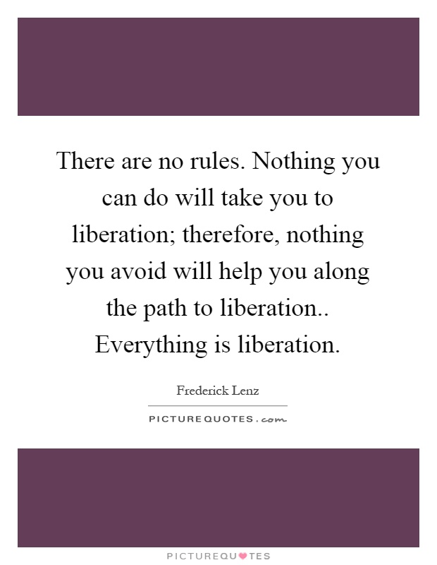 There are no rules. Nothing you can do will take you to liberation; therefore, nothing you avoid will help you along the path to liberation.. Everything is liberation Picture Quote #1
