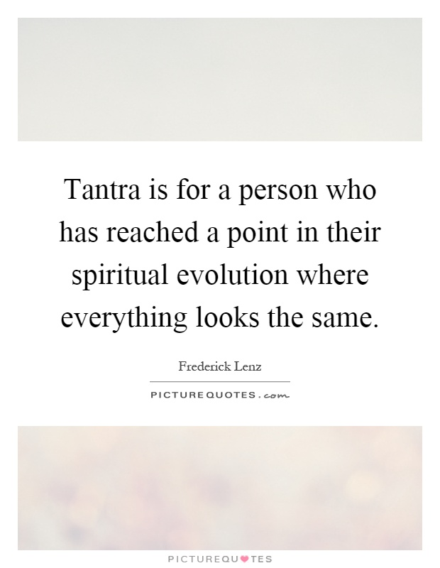 Tantra is for a person who has reached a point in their spiritual evolution where everything looks the same Picture Quote #1