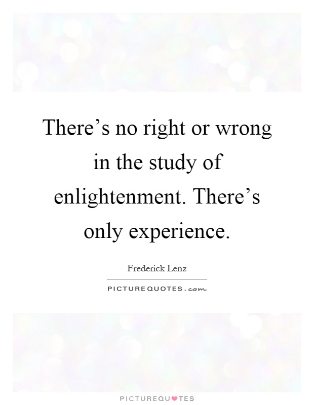 There's no right or wrong in the study of enlightenment. There's only experience Picture Quote #1
