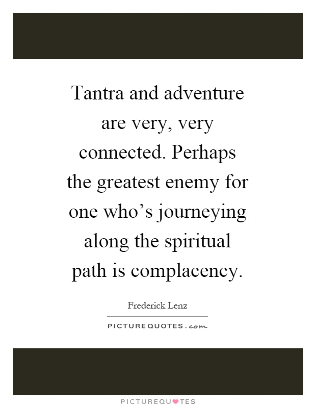 Tantra and adventure are very, very connected. Perhaps the greatest enemy for one who's journeying along the spiritual path is complacency Picture Quote #1