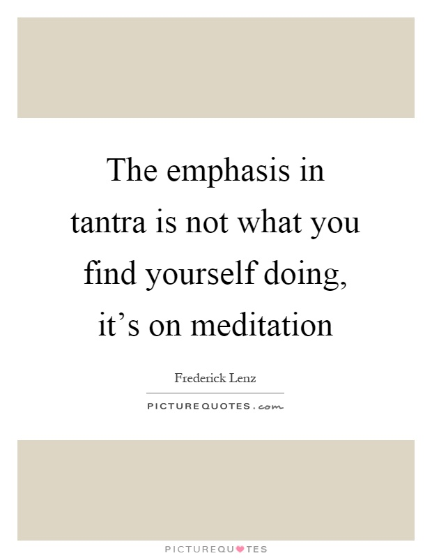 The emphasis in tantra is not what you find yourself doing, it's on meditation Picture Quote #1