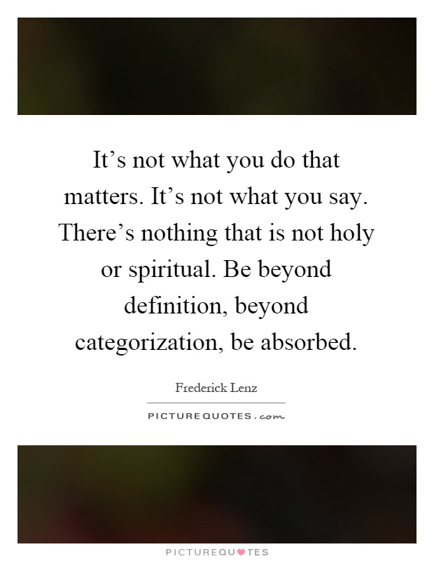 It's not what you do that matters. It's not what you say. There's nothing that is not holy or spiritual. Be beyond definition, beyond categorization, be absorbed Picture Quote #1