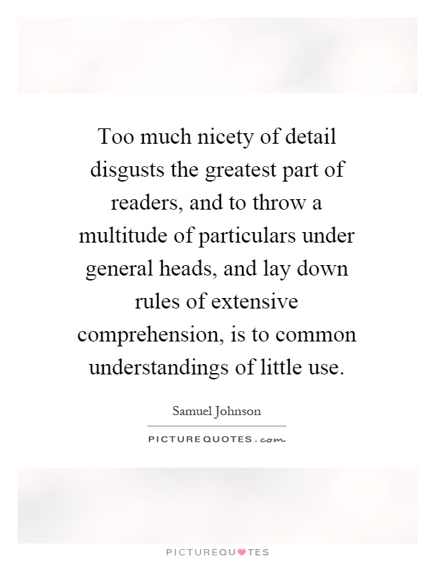 Too much nicety of detail disgusts the greatest part of readers, and to throw a multitude of particulars under general heads, and lay down rules of extensive comprehension, is to common understandings of little use Picture Quote #1