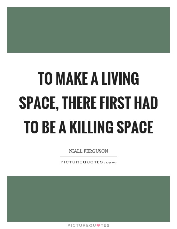 To make a living space, there first had to be a killing space Picture Quote #1