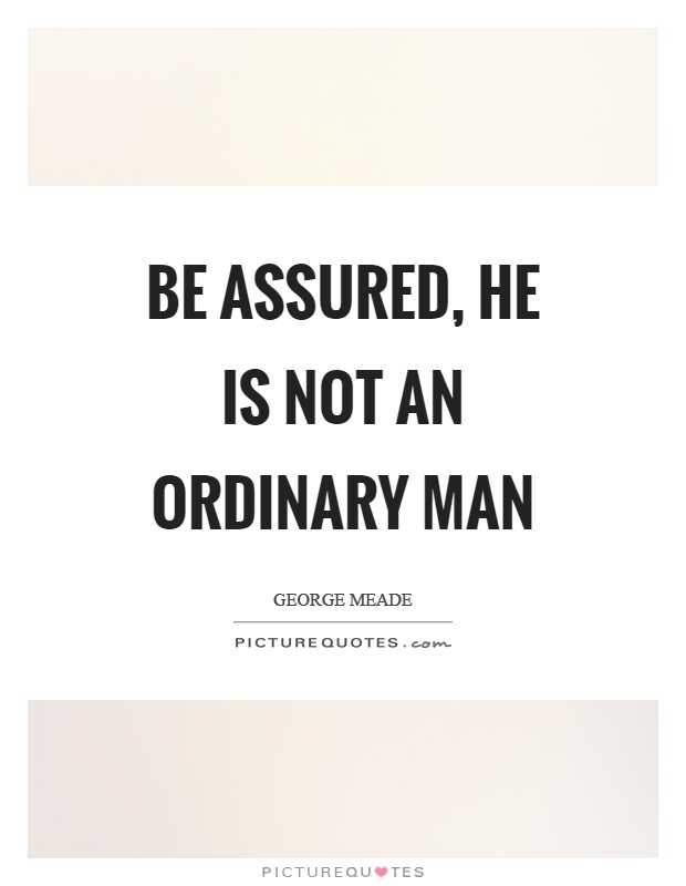Be assured, he is not an ordinary man Picture Quote #1