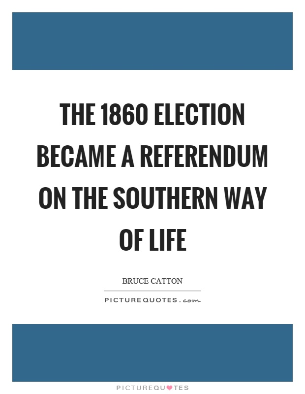 The 1860 election became a referendum on the southern way of life Picture Quote #1