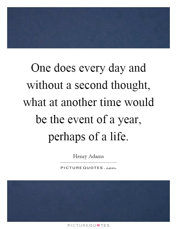 One does every day and without a second thought, what at another time would be the event of a year, perhaps of a life Picture Quote #1