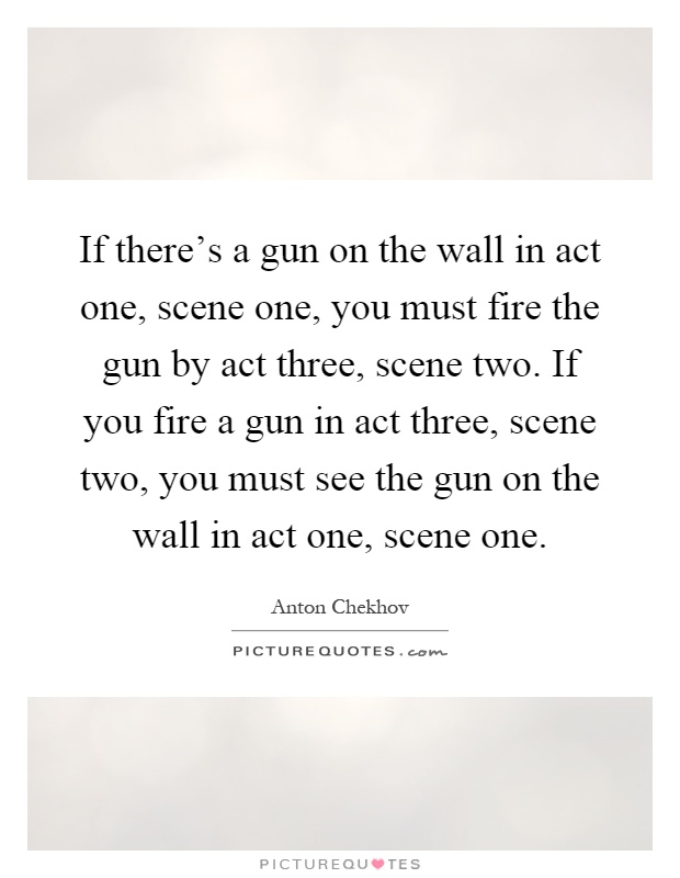If there's a gun on the wall in act one, scene one, you must fire the gun by act three, scene two. If you fire a gun in act three, scene two, you must see the gun on the wall in act one, scene one Picture Quote #1